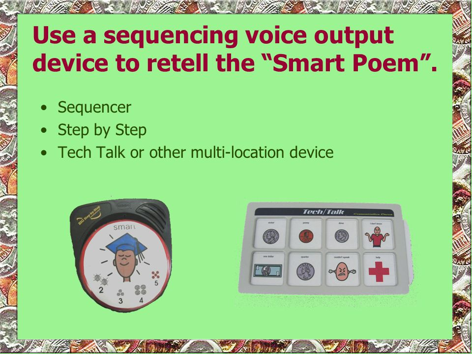 Use a sequencing voice output device to retell the Smart Poem. Sequencer Step by Step Tech Talk or other multi-location device