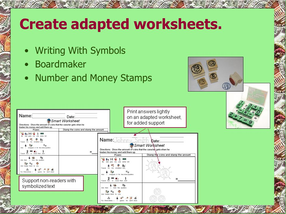 Create adapted worksheets. Writing With Symbols Boardmaker Number and Money Stamps Support non-readers with symbolized text Print answers lightly on a