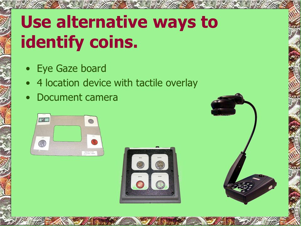 Use alternative ways to identify coins. Eye Gaze board 4 location device with tactile overlay Document camera