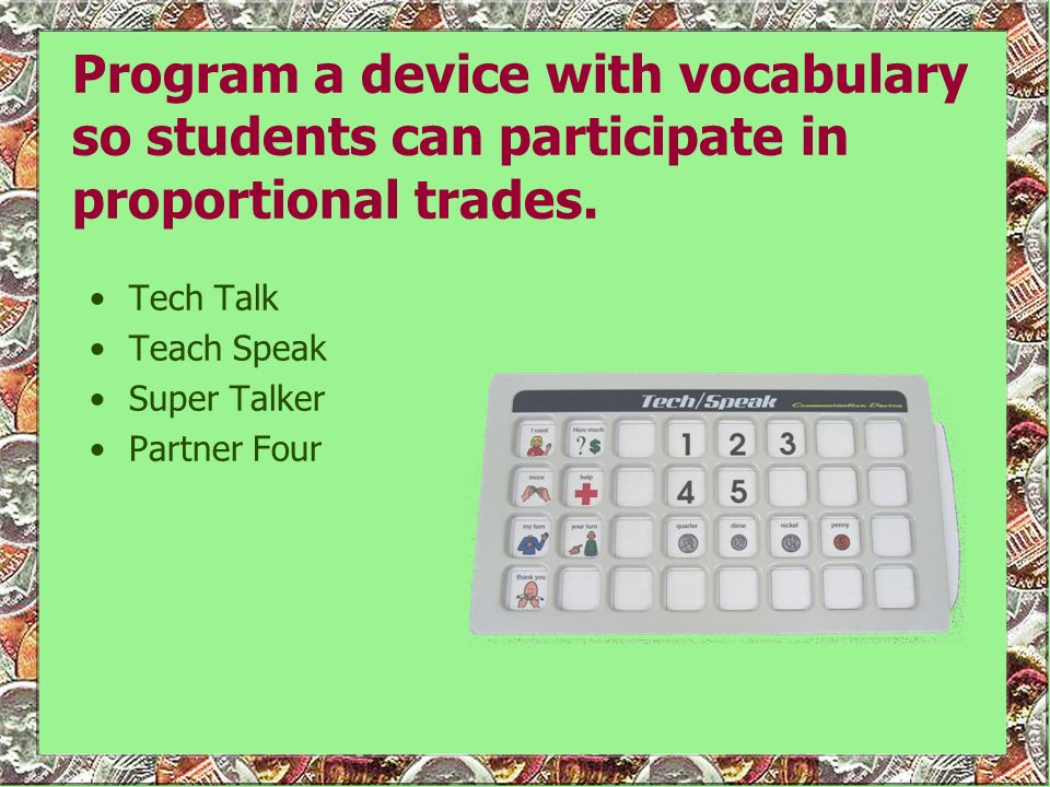 Program a device with vocabulary so students can participate in proportional trades. Tech Talk Teach Speak Super Talker Partner Four