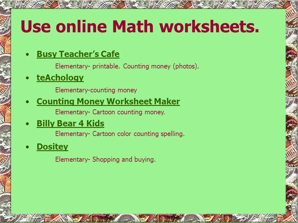 Use online Math worksheets. Busy Teachers Cafe Elementary- printable. Counting money (photos).Busy Teachers Cafe teAchology Elementary-counting moneyt