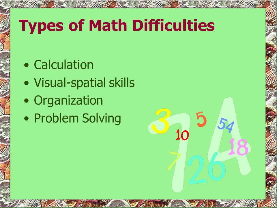 Types of Math Difficulties Calculation Visual-spatial skills Organization Problem Solving