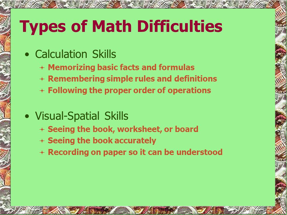 Calculation Skills Memorizing basic facts and formulas Remembering simple rules and definitions Following the proper order of operations Visual-Spatia