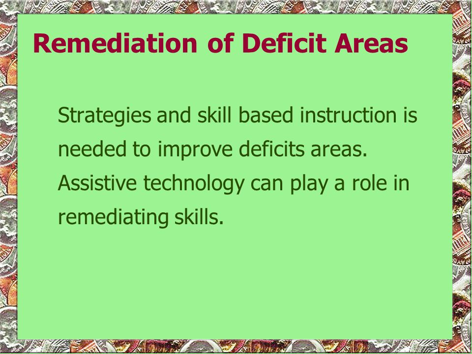 Compensation of Deficit Areas Generally, assistive technology serves to compensate for deficit areas by enhancing access to and success in completing instructional tasks which require students to read and comprehend instructional materials and to demonstrate understanding of math concepts.