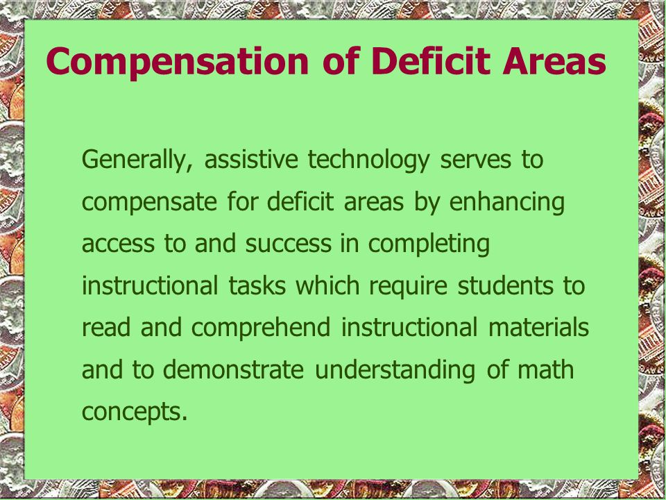 Compensation of Deficit Areas Generally, assistive technology serves to compensate for deficit areas by enhancing access to and success in completing