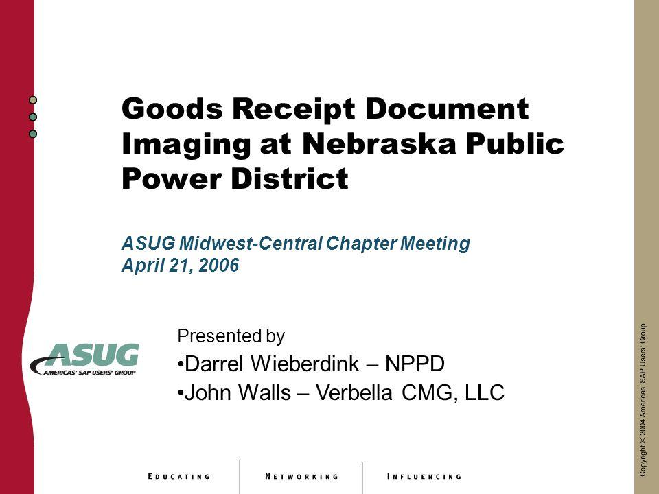Goods Receipt Document Imaging at Nebraska Public Power District Presented by Darrel Wieberdink – NPPD John Walls – Verbella CMG, LLC ASUG Midwest-Central Chapter Meeting April 21, 2006