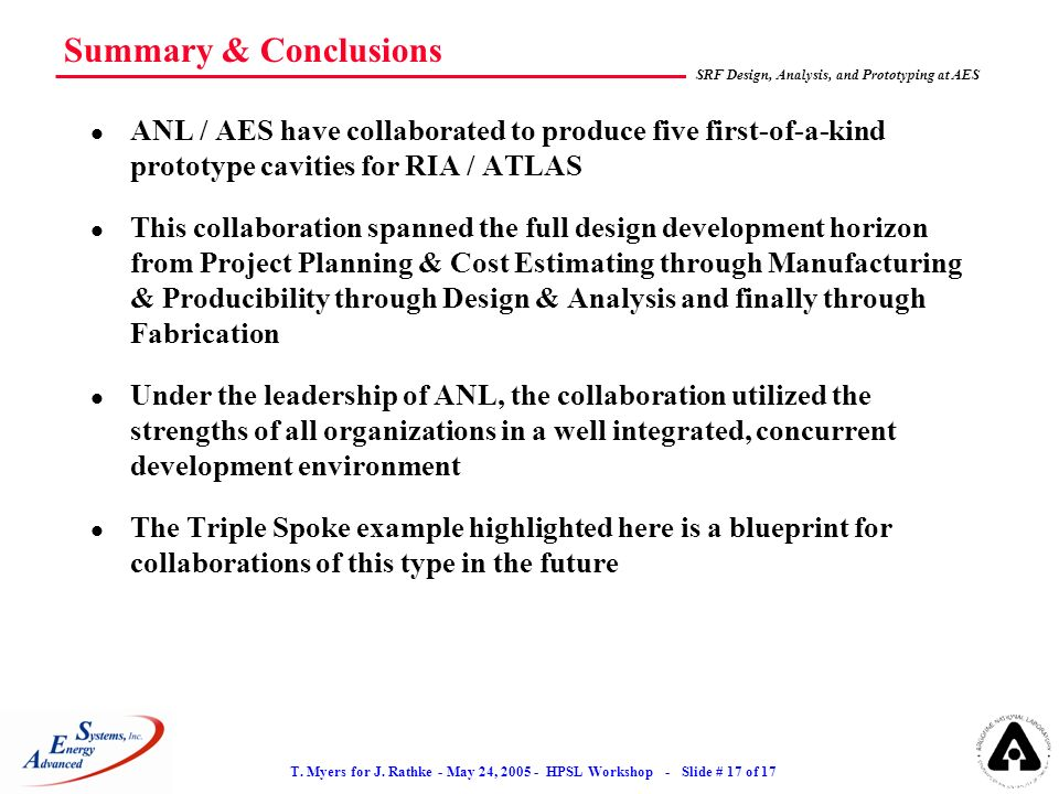 T. Myers for J. Rathke - May 24, 2005 - HPSL Workshop - Slide # 17 of 17 SRF Design, Analysis, and Prototyping at AES Summary & Conclusions l ANL / AE