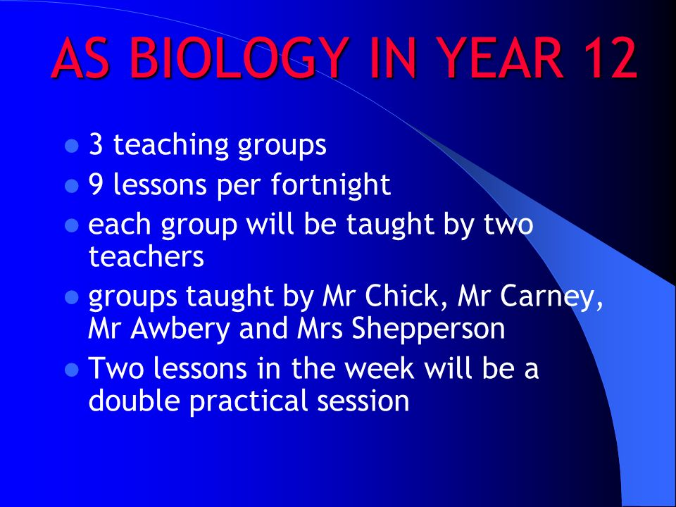 AS BIOLOGY IN YEAR 12 3 teaching groups 9 lessons per fortnight each group will be taught by two teachers groups taught by Mr Chick, Mr Carney, Mr Awbery and Mrs Shepperson Two lessons in the week will be a double practical session