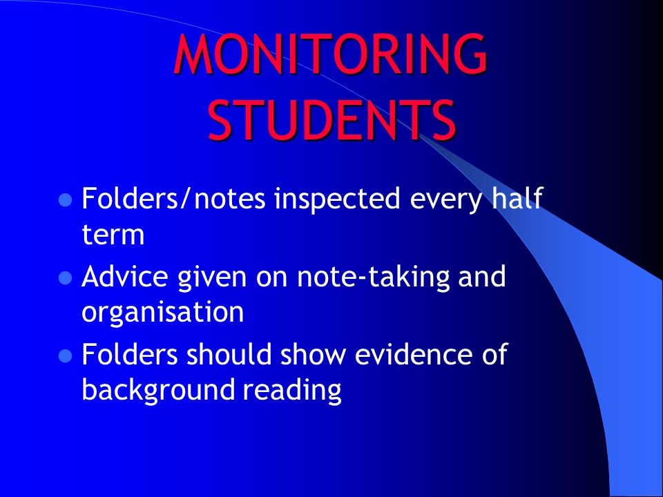 MONITORING STUDENTS Folders/notes inspected every half term Advice given on note-taking and organisation Folders should show evidence of background re
