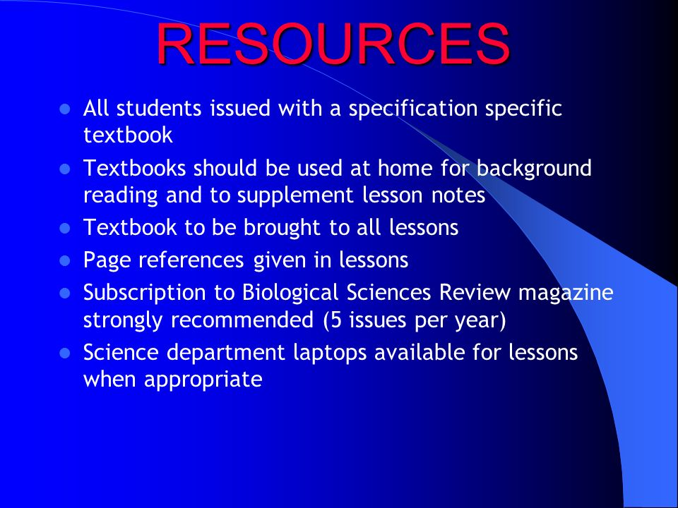 RESOURCES All students issued with a specification specific textbook Textbooks should be used at home for background reading and to supplement lesson notes Textbook to be brought to all lessons Page references given in lessons Subscription to Biological Sciences Review magazine strongly recommended (5 issues per year) Science department laptops available for lessons when appropriate