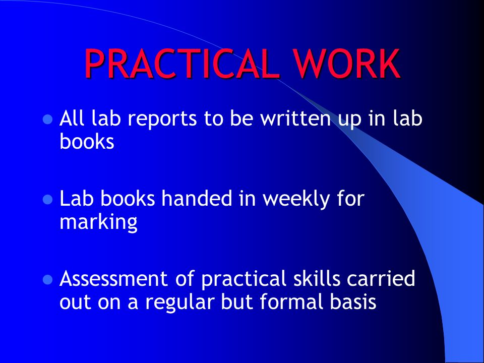PRACTICAL WORK All lab reports to be written up in lab books Lab books handed in weekly for marking Assessment of practical skills carried out on a re