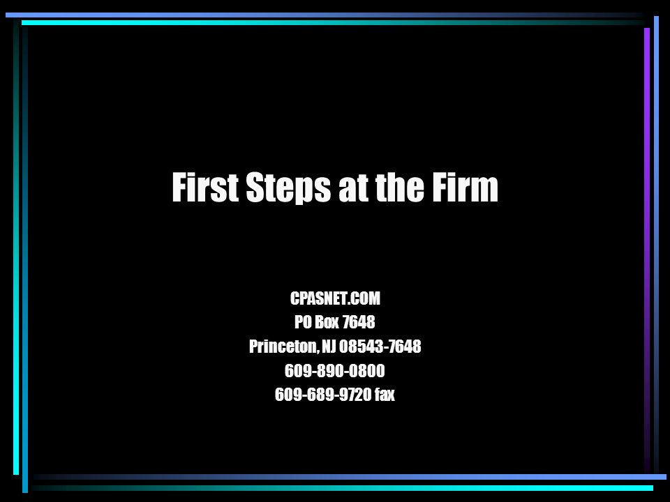 First Steps at the Firm CPASNET.COM PO Box 7648 Princeton, NJ 08543-7648 609-890-0800 609-689-9720 fax