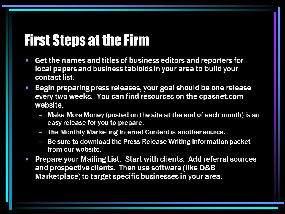 First Steps at the Firm Get the names and titles of business editors and reporters for local papers and business tabloids in your area to build your contact list.