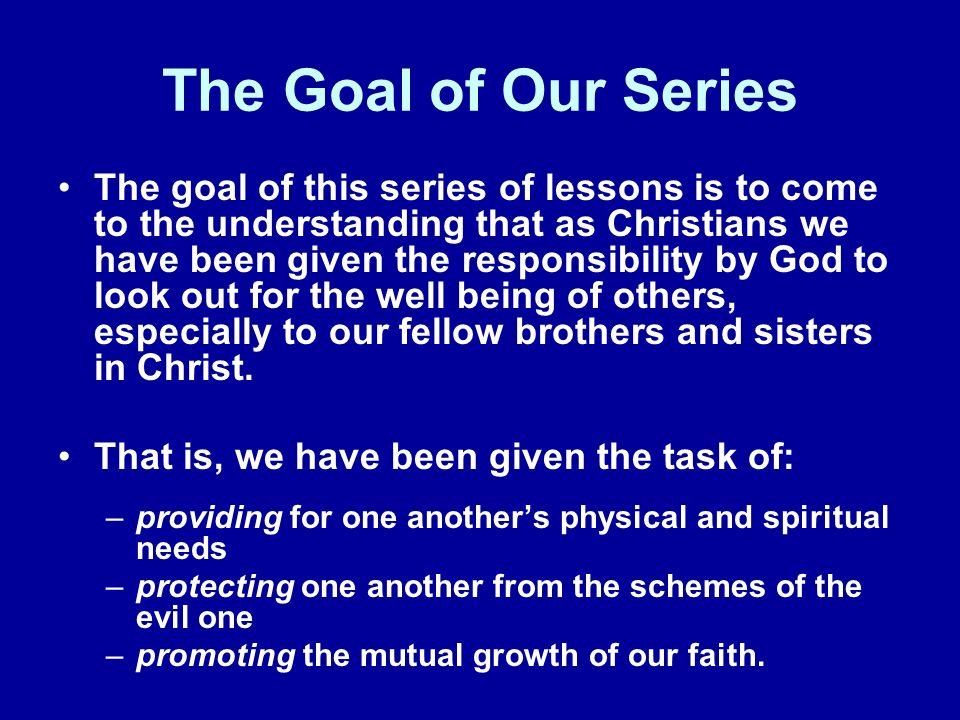 The Goal of Our Series The goal of this series of lessons is to come to the understanding that as Christians we have been given the responsibility by God to look out for the well being of others, especially to our fellow brothers and sisters in Christ.