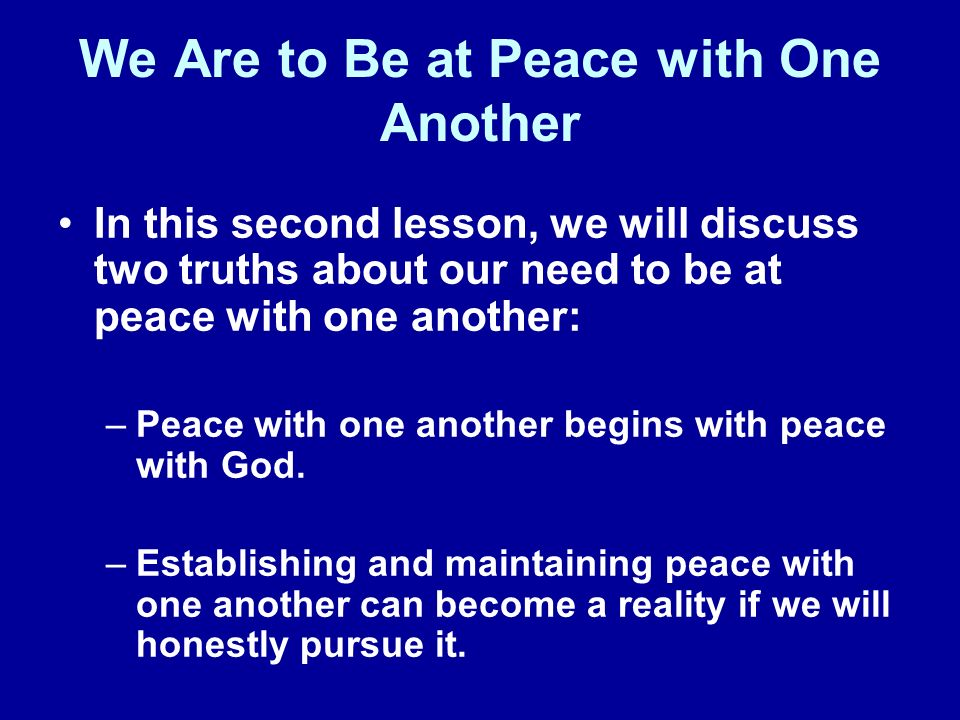 We Are to Be at Peace with One Another In this second lesson, we will discuss two truths about our need to be at peace with one another: –Peace with one another begins with peace with God.