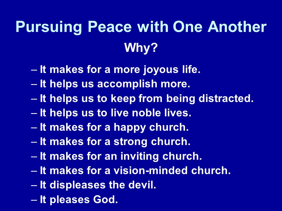 Pursuing Peace with One Another Why. –It makes for a more joyous life.