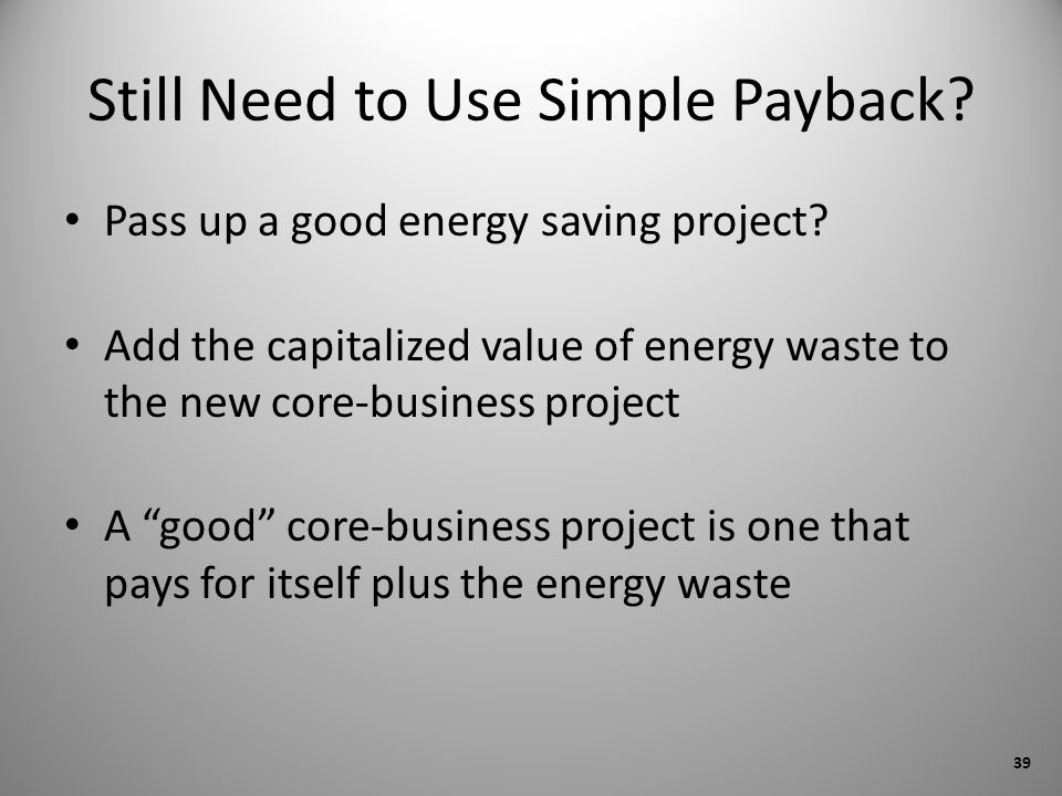 Still Need to Use Simple Payback? Pass up a good energy saving project? Add the capitalized value of energy waste to the new core-business project A g