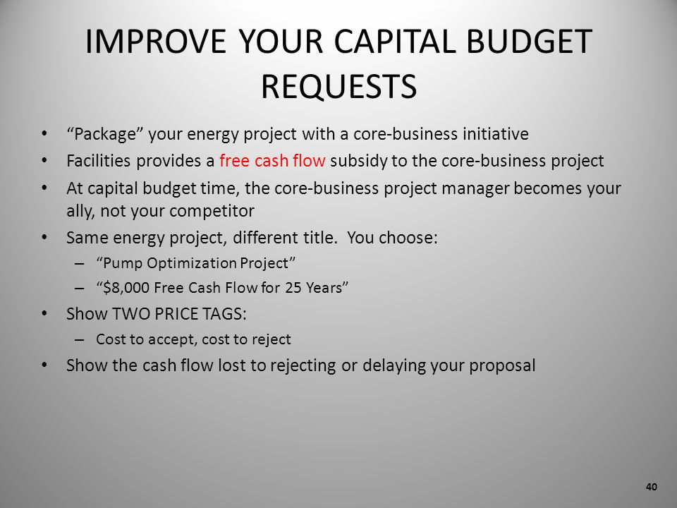 IMPROVE YOUR CAPITAL BUDGET REQUESTS Package your energy project with a core-business initiative Facilities provides a free cash flow subsidy to the c