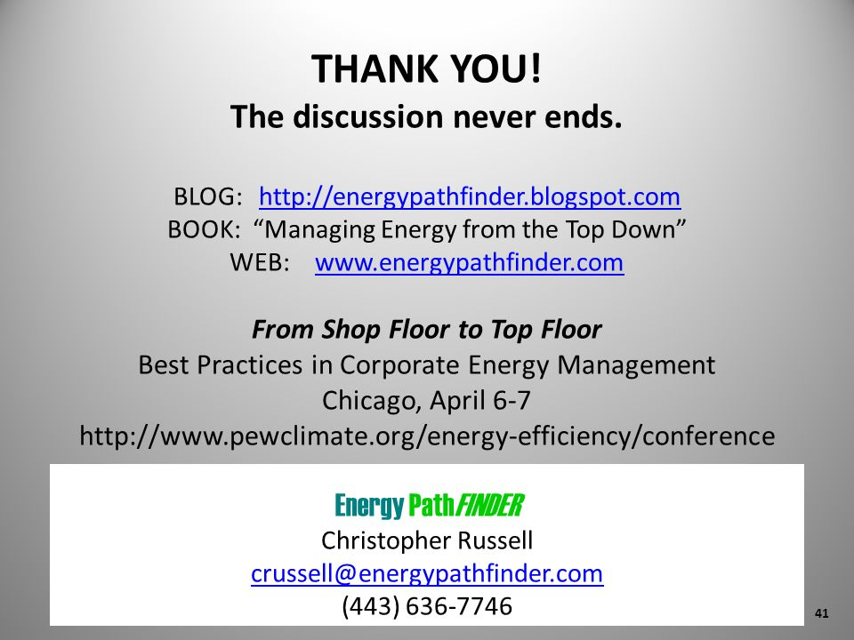 THANK YOU! The discussion never ends. BLOG: http://energypathfinder.blogspot.com BOOK: Managing Energy from the Top Down WEB: www.energypathfinder.com