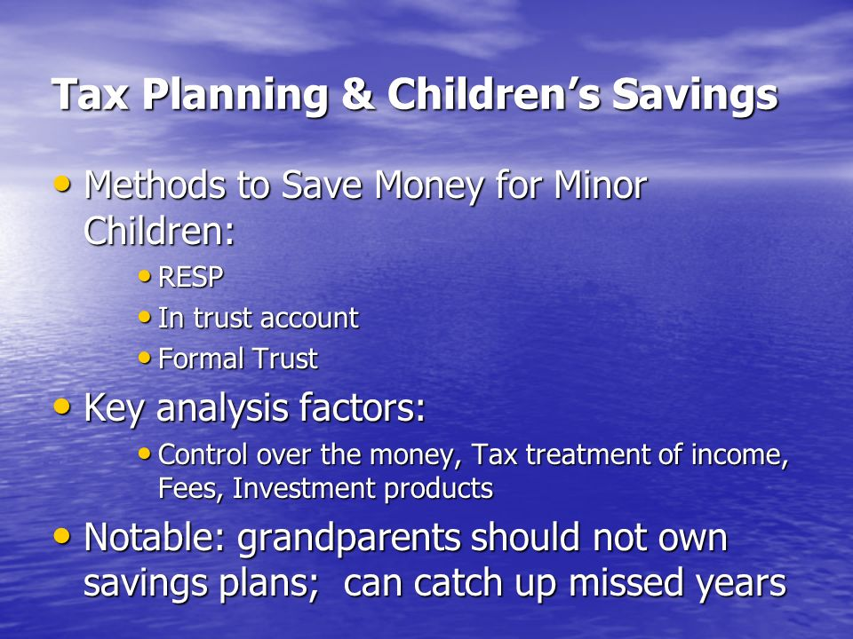 Tax Planning & Childrens Savings Methods to Save Money for Minor Children: Methods to Save Money for Minor Children: RESP RESP In trust account In trust account Formal Trust Formal Trust Key analysis factors: Key analysis factors: Control over the money, Tax treatment of income, Fees, Investment products Control over the money, Tax treatment of income, Fees, Investment products Notable: grandparents should not own savings plans; can catch up missed years Notable: grandparents should not own savings plans; can catch up missed years