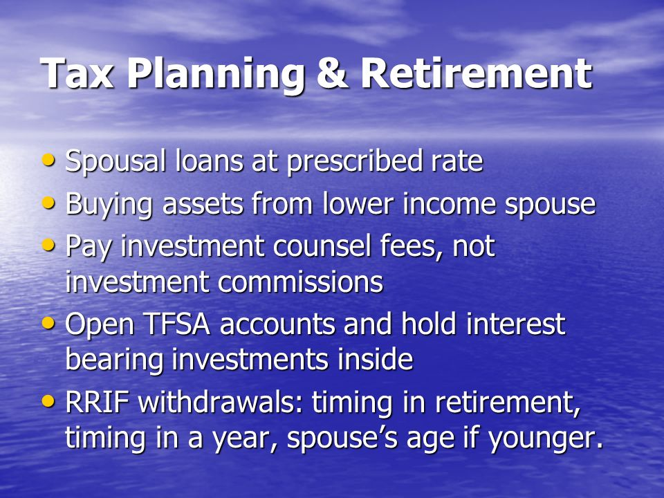 Tax Planning & Retirement Spousal loans at prescribed rate Spousal loans at prescribed rate Buying assets from lower income spouse Buying assets from lower income spouse Pay investment counsel fees, not investment commissions Pay investment counsel fees, not investment commissions Open TFSA accounts and hold interest bearing investments inside Open TFSA accounts and hold interest bearing investments inside RRIF withdrawals: timing in retirement, timing in a year, spouses age if younger.