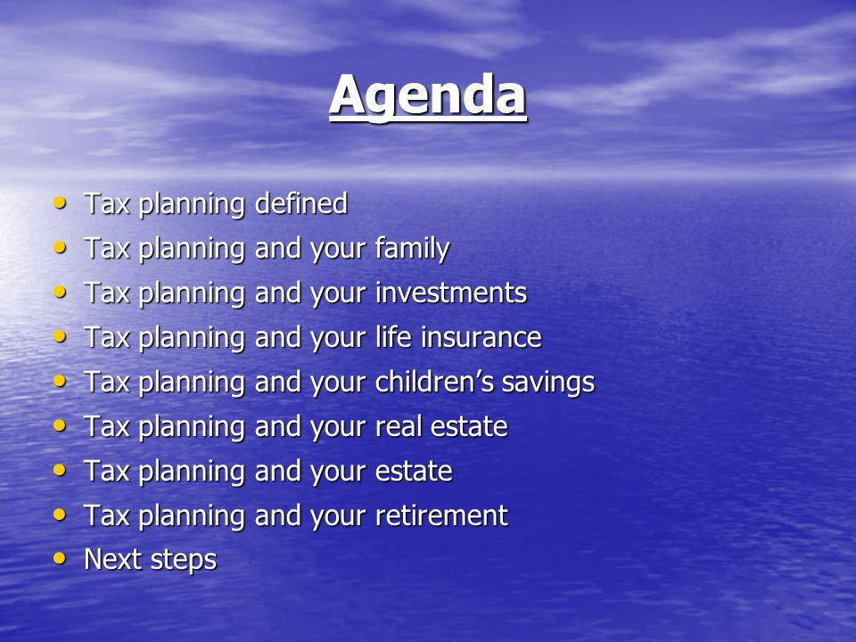 Agenda Tax planning defined Tax planning defined Tax planning and your family Tax planning and your family Tax planning and your investments Tax planning and your investments Tax planning and your life insurance Tax planning and your life insurance Tax planning and your childrens savings Tax planning and your childrens savings Tax planning and your real estate Tax planning and your real estate Tax planning and your estate Tax planning and your estate Tax planning and your retirement Tax planning and your retirement Next steps Next steps