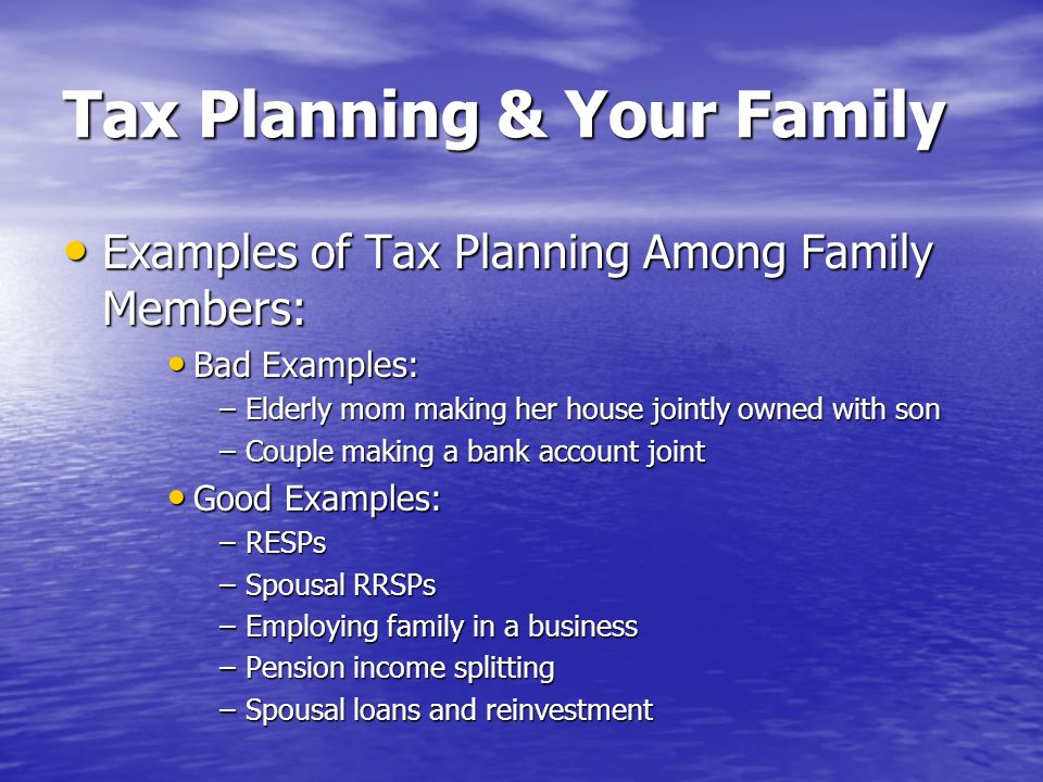 Tax Planning & Your Family Examples of Tax Planning Among Family Members: Examples of Tax Planning Among Family Members: Bad Examples: Bad Examples: –Elderly mom making her house jointly owned with son –Couple making a bank account joint Good Examples: Good Examples: –RESPs –Spousal RRSPs –Employing family in a business –Pension income splitting –Spousal loans and reinvestment
