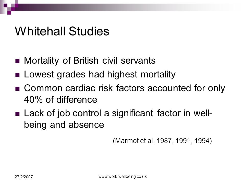 27/2/2007 Whitehall Studies Mortality of British civil servants Lowest grades had highest mortality Common cardiac risk factors accounted for only 40% of difference Lack of job control a significant factor in well- being and absence (Marmot et al, 1987, 1991, 1994)