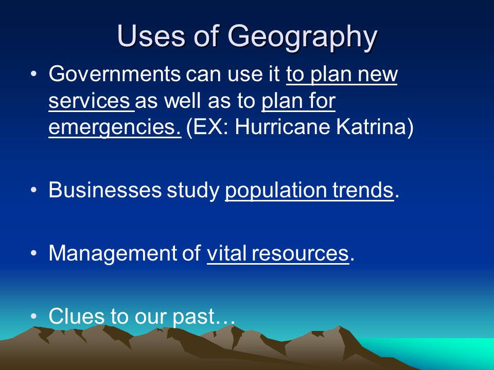 Uses of Geography Governments can use it to plan new services as well as to plan for emergencies. (EX: Hurricane Katrina) Businesses study population