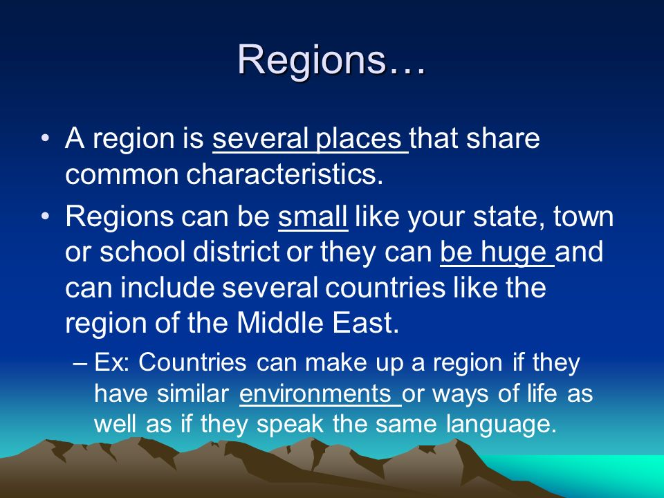 Regions… A region is several places that share common characteristics. Regions can be small like your state, town or school district or they can be hu