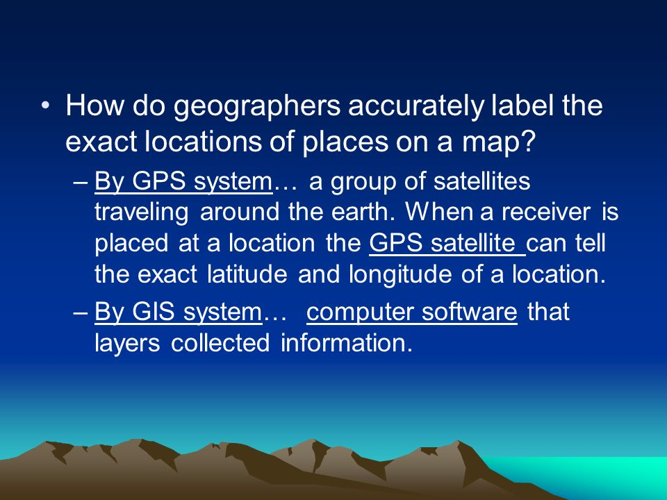 How do geographers accurately label the exact locations of places on a map? –By GPS system… a group of satellites traveling around the earth. When a r