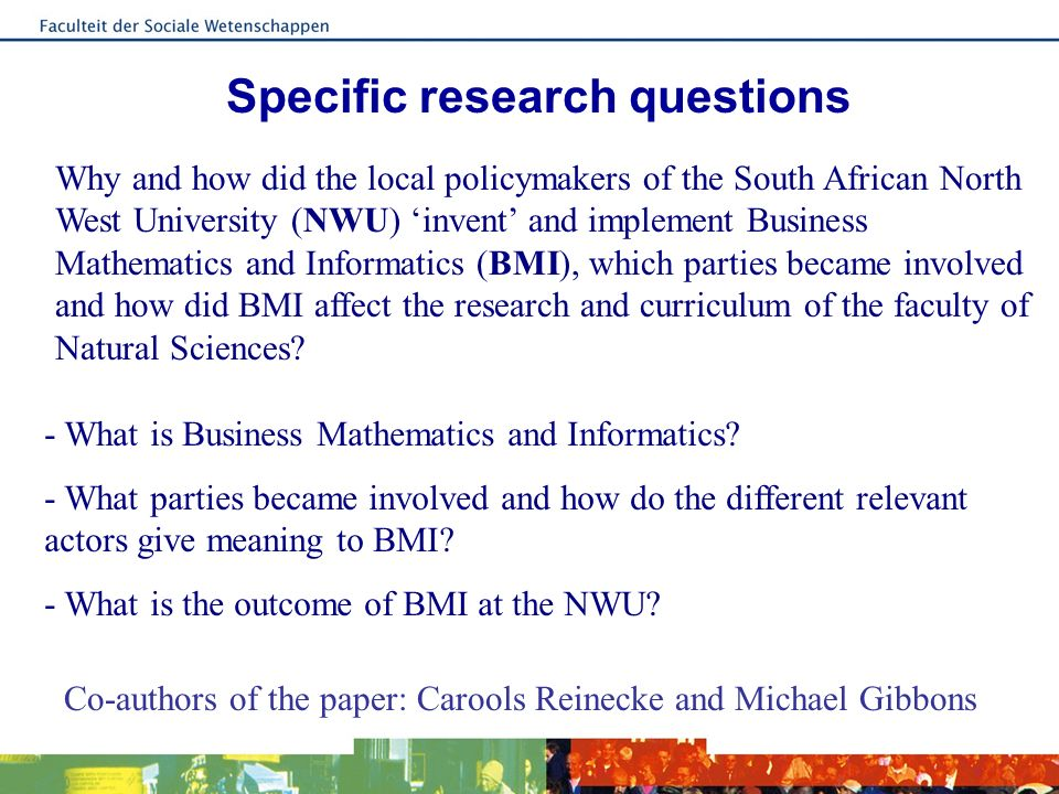 Specific research questions Why and how did the local policymakers of the South African North West University (NWU) invent and implement Business Mathematics and Informatics (BMI), which parties became involved and how did BMI affect the research and curriculum of the faculty of Natural Sciences.