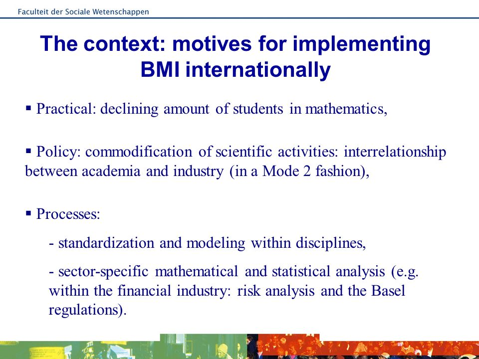 The context: motives for implementing BMI internationally Practical: declining amount of students in mathematics, Policy: commodification of scientific activities: interrelationship between academia and industry (in a Mode 2 fashion), Processes: - standardization and modeling within disciplines, - sector-specific mathematical and statistical analysis (e.g.
