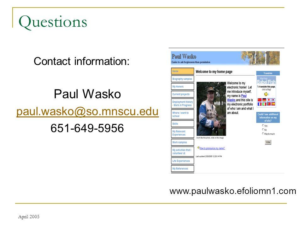 April 2005 Questions Contact information: Paul Wasko paul.wasko@so.mnscu.edu 651-649-5956 www.paulwasko.efoliomn1.com