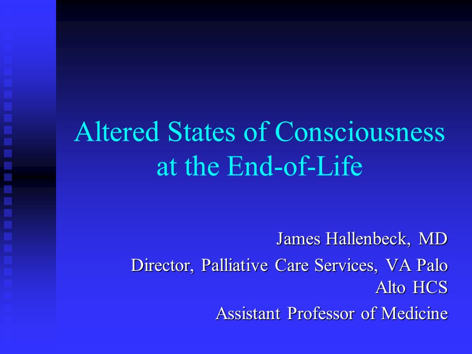 Altered States of Consciousness at the End-of-Life James Hallenbeck, MD Director, Palliative Care Services, VA Palo Alto HCS Assistant Professor of Me