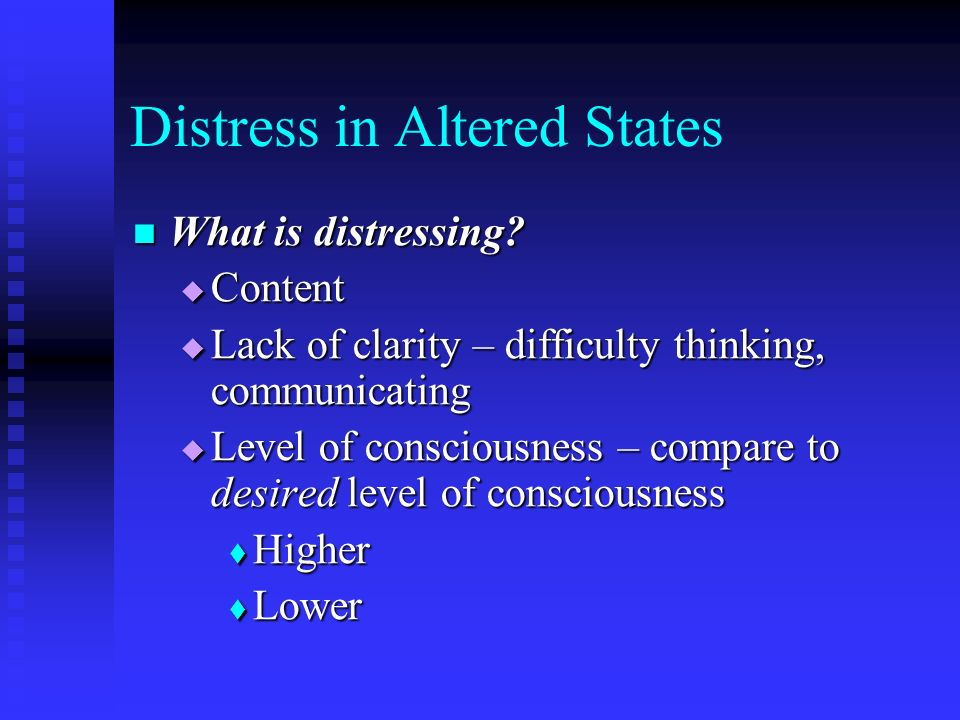Distress in Altered States What is distressing? What is distressing? Content Content Lack of clarity – difficulty thinking, communicating Lack of clar