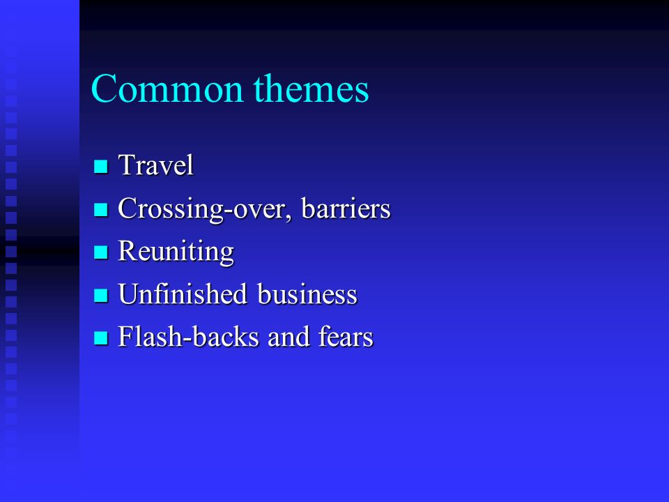 Common themes Travel Travel Crossing-over, barriers Crossing-over, barriers Reuniting Reuniting Unfinished business Unfinished business Flash-backs an