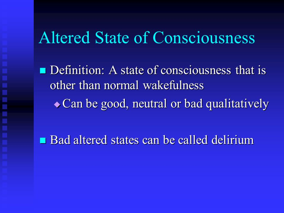 Altered State of Consciousness Definition: A state of consciousness that is other than normal wakefulness Definition: A state of consciousness that is