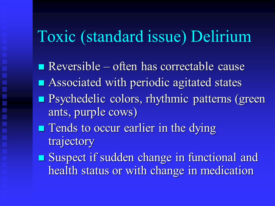 Terminal Delirium Occurs in patient identified as being very close (days) to death Occurs in patient identified as being very close (days) to death Relatively irreversible Relatively irreversible May mix components of toxic delirium with dream-like stories involving people May mix components of toxic delirium with dream-like stories involving people