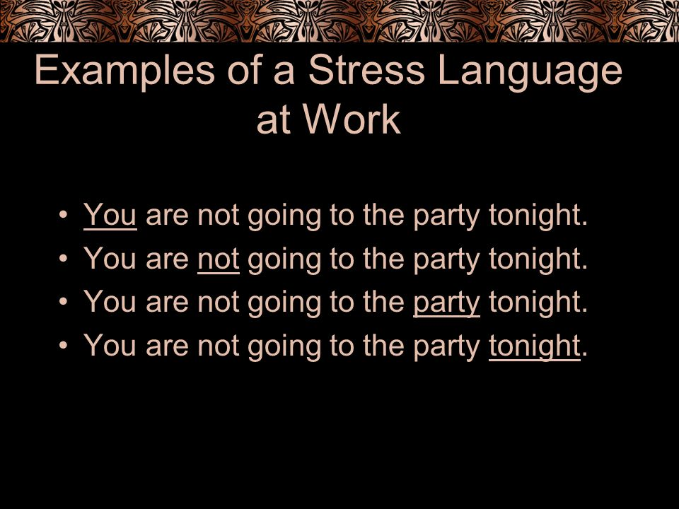 Examples of a Stress Language at Work You are not going to the party tonight.