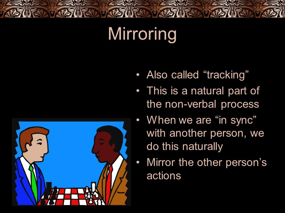 Mirroring Also called tracking This is a natural part of the non-verbal process When we are in sync with another person, we do this naturally Mirror t