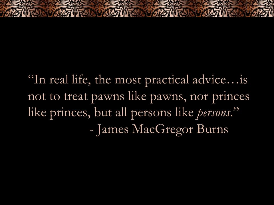 In real life, the most practical advice…is not to treat pawns like pawns, nor princes like princes, but all persons like persons. - James MacGregor Bu