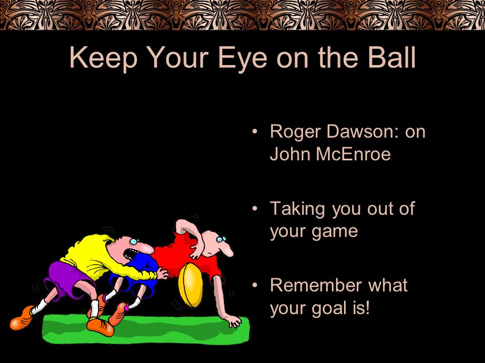 Keep Your Eye on the Ball Roger Dawson: on John McEnroe Taking you out of your game Remember what your goal is!