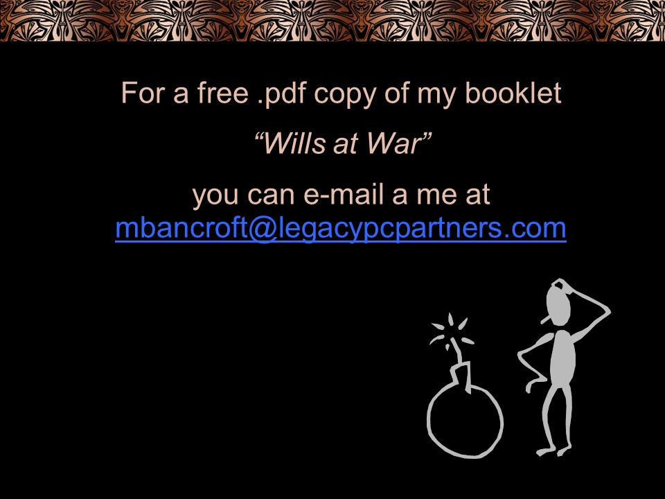 For a free.pdf copy of my booklet Wills at War you can e-mail a me at mbancroft@legacypcpartners.com