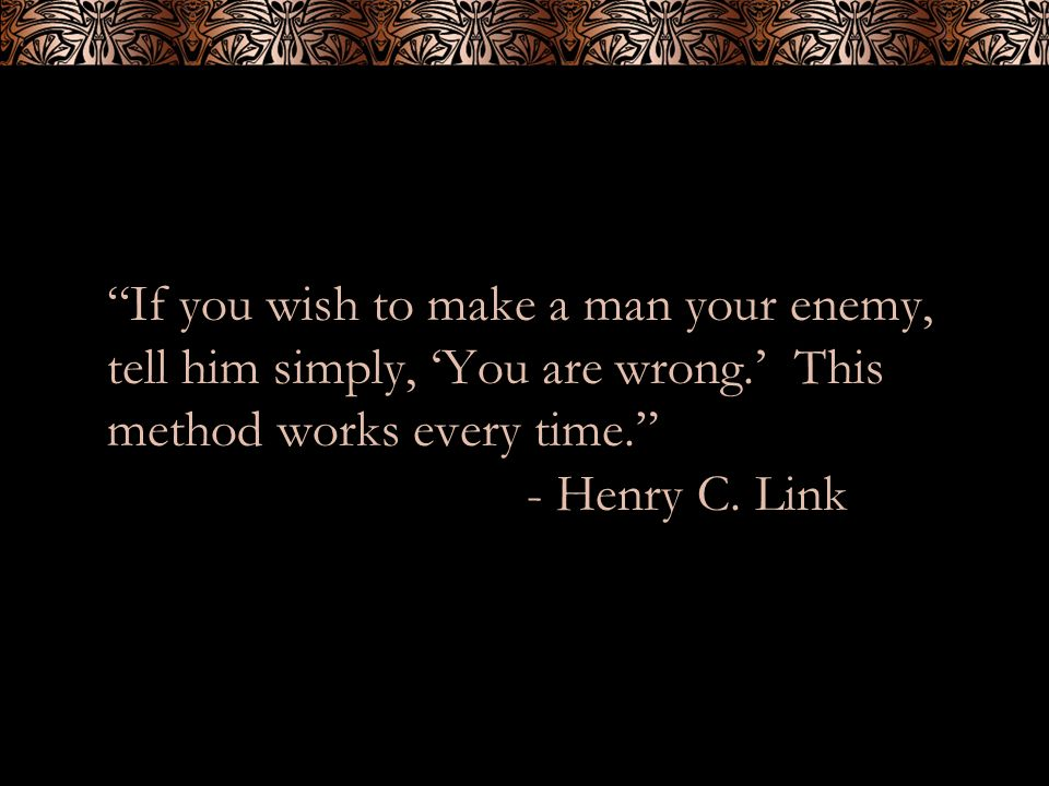 If you wish to make a man your enemy, tell him simply, You are wrong. This method works every time. - Henry C. Link