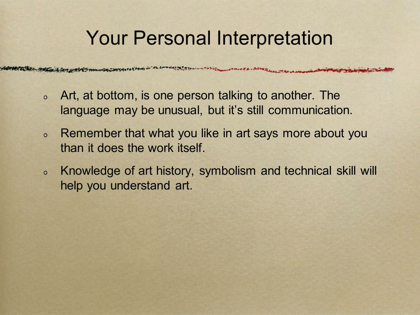 Your Personal Interpretation Art, at bottom, is one person talking to another. The language may be unusual, but its still communication. Remember that