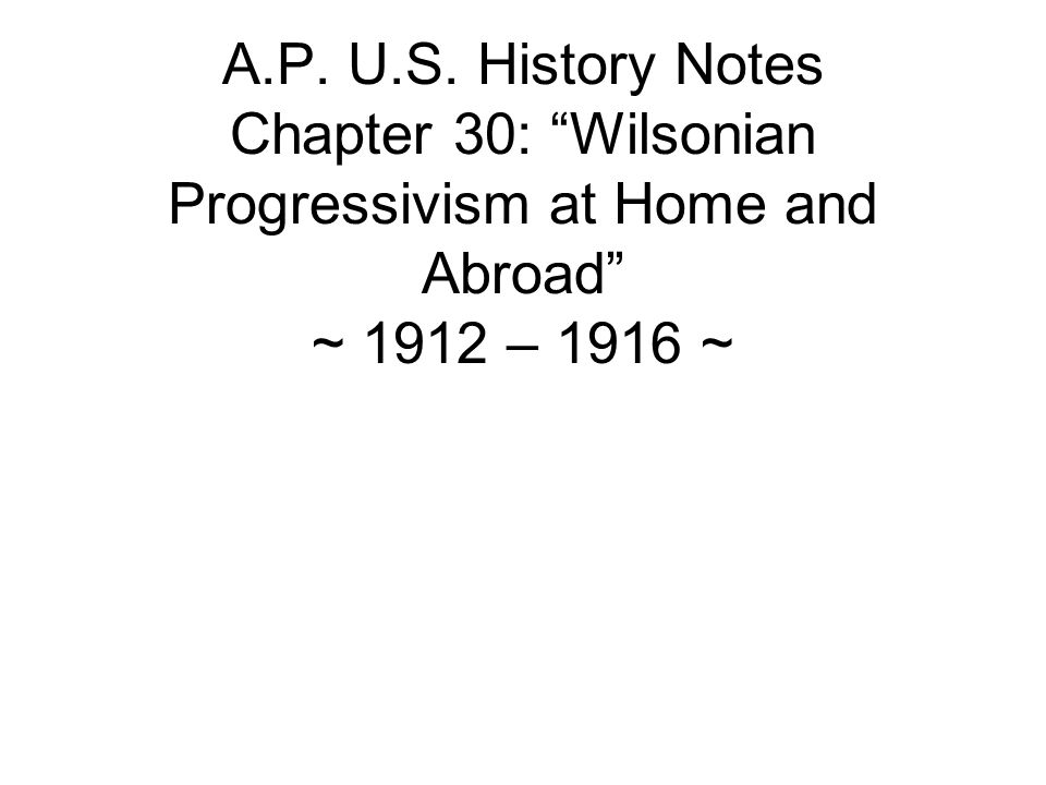 A.P. U.S. History Notes Chapter 30: Wilsonian Progressivism at Home and Abroad ~ 1912 – 1916 ~