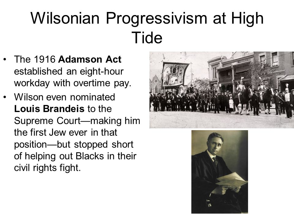 Wilsonian Progressivism at High Tide The 1916 Adamson Act established an eight-hour workday with overtime pay. Wilson even nominated Louis Brandeis to
