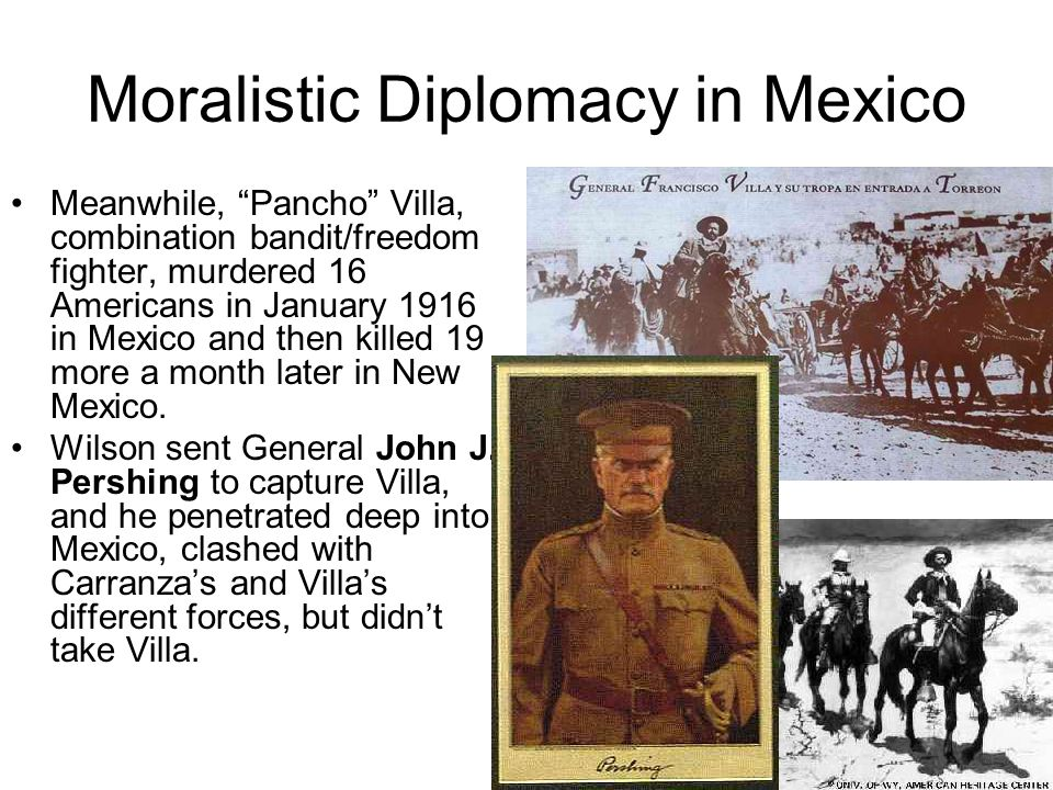 Moralistic Diplomacy in Mexico Meanwhile, Pancho Villa, combination bandit/freedom fighter, murdered 16 Americans in January 1916 in Mexico and then k