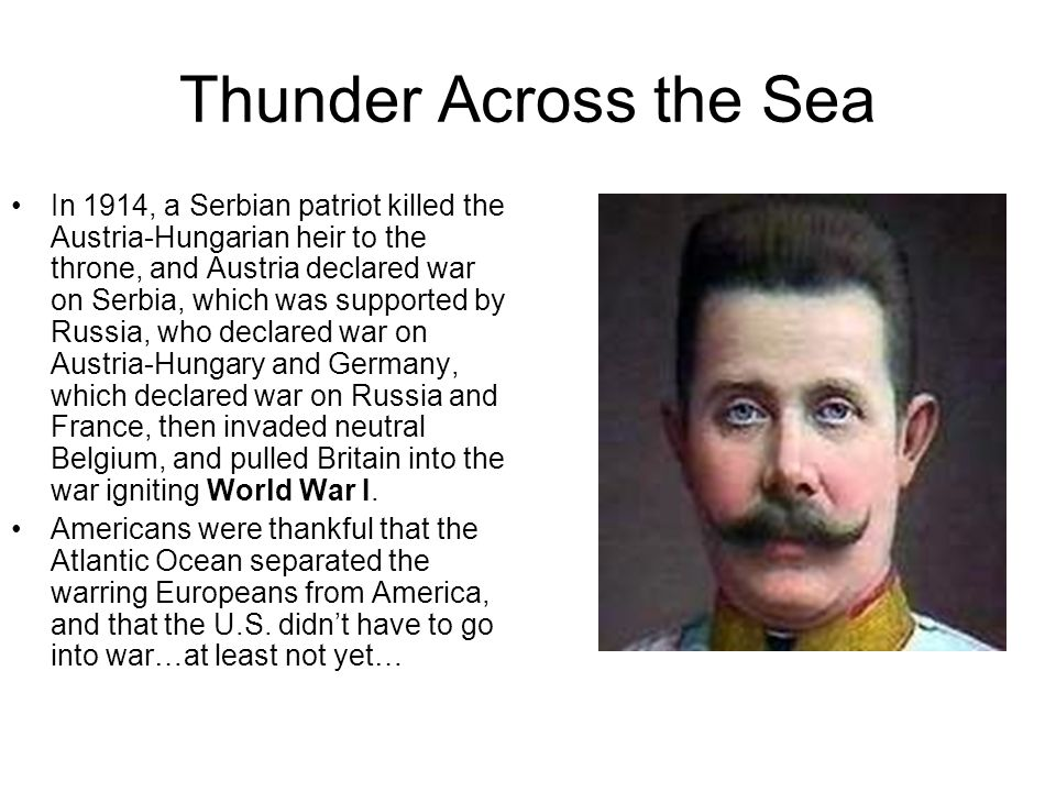 Thunder Across the Sea In 1914, a Serbian patriot killed the Austria-Hungarian heir to the throne, and Austria declared war on Serbia, which was suppo